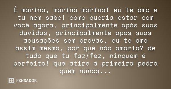 É marina, marina marina! eu te amo e tu nem sabe! como queria estar com você agora, principalmente após suas duvidas, principalmente apos suas acusações sem pro... Frase de Desconhecido.