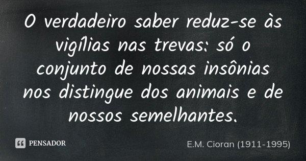 O verdadeiro saber reduz-se às vigílias nas trevas: só o conjunto de nossas insônias nos distingue dos animais e de nossos semelhantes.... Frase de E.M. Cioran (1911-1995).