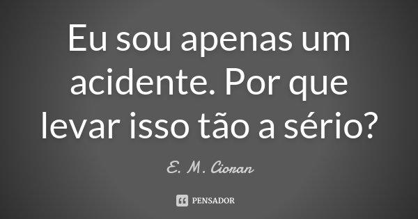 Eu sou apenas um acidente. Por que levar isso tão a sério?... Frase de E. M. Cioran.