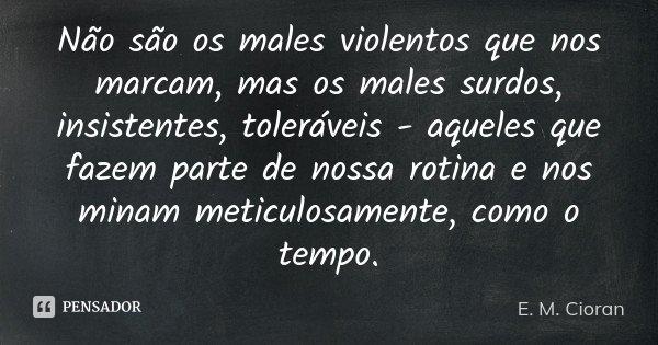 Não são os males violentos que nos marcam, mas os males surdos, insistentes, toleráveis - aqueles que fazem parte de nossa rotina e nos minam meticulosamente, c... Frase de E. M. Cioran.