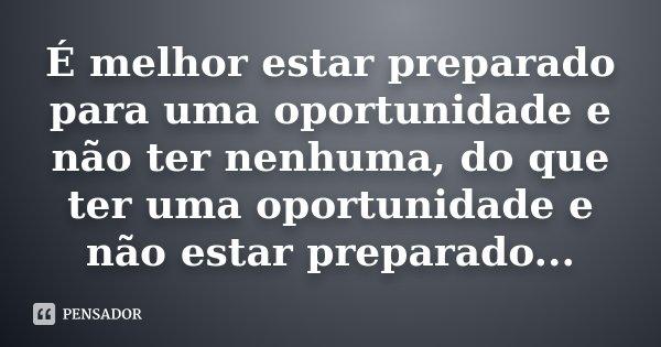 É melhor estar preparado para uma oportunidade e não ter nenhuma, do que ter uma oportunidade e não estar preparado...... Frase de Desconhecido.