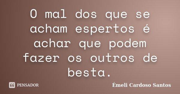 O Mal Dos Que Se Acham Espertos é Achar émeli Cardoso Santos