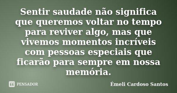 Sentir saudade não significa que queremos voltar no tempo para reviver algo, mas que vivemos momentos incríveis com pessoas especiais que ficarão para sempre em... Frase de Émeli Cardoso Santos.