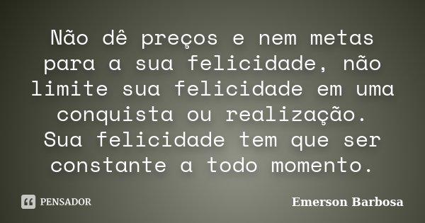 Não dê preços e nem metas para a sua felicidade, não limite sua felicidade em uma conquista ou realização. Sua felicidade tem que ser constante a todo momento.... Frase de Emerson Barbosa.