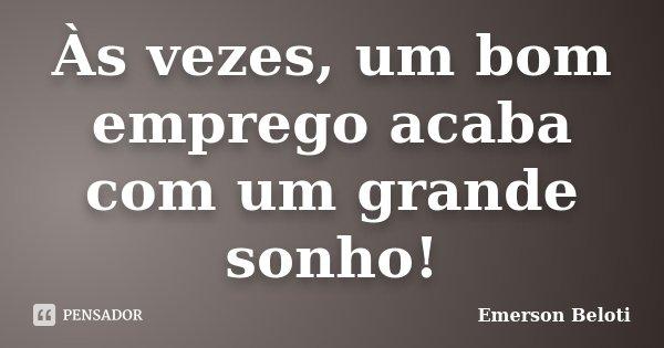 Às vezes, um bom emprego acaba com um grande sonho!... Frase de Emerson Beloti.