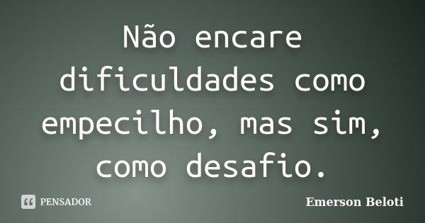 Não encare dificuldades como empecilho, mas sim, como desafio.... Frase de Emerson Beloti.