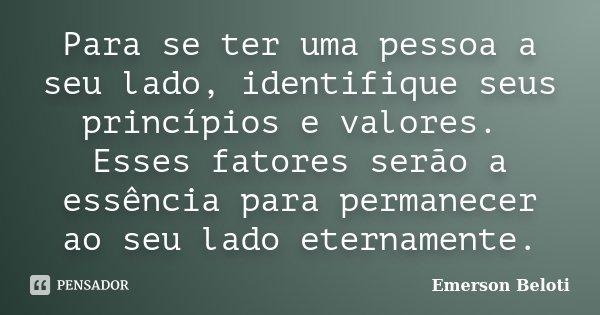 Para se ter uma pessoa a seu lado, identifique seus princípios e valores. Esses fatores serão a essência para permanecer ao seu lado eternamente.... Frase de Emerson Beloti.