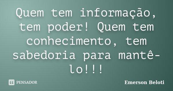 Quem tem informação, tem poder! Quem tem conhecimento, tem sabedoria para mantê-lo!!!... Frase de Emerson Beloti.