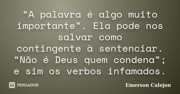 """""""A palavra é algo muito importante"""". Ela pode nos salvar como contingente à sentenciar. """"Não é Deus quem condena""""; e sim os verbos infamados.... Frase de Emerson Calejon."""