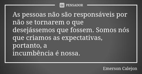 As pessoas não são responsáveis por não se tornarem o que desejássemos que fossem. Somos nós que criamos as expectativas, portanto, a incumbência é nossa.... Frase de Emerson Calejon.
