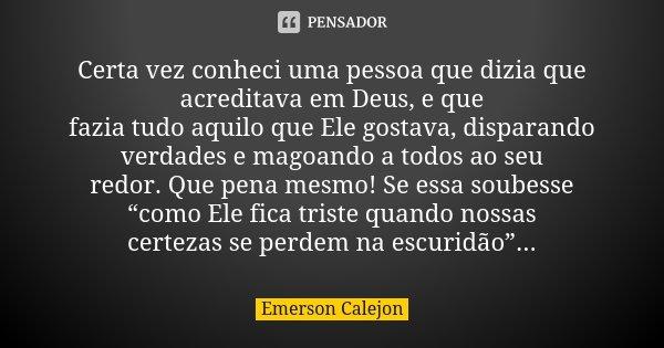 Certa vez conheci uma pessoa que dizia que acreditava em Deus, e que fazia tudo aquilo que Ele gostava, disparando verdades e magoando a todos ao seu redor. Que... Frase de Emerson Calejon.