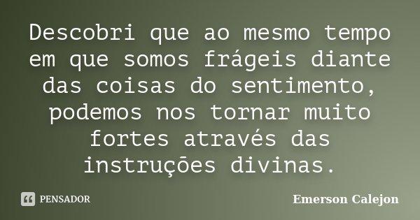 Descobri que ao mesmo tempo em que somos frágeis diante das coisas do sentimento, podemos nos tornar muito fortes através das instruções divinas.... Frase de Emerson Calejon.