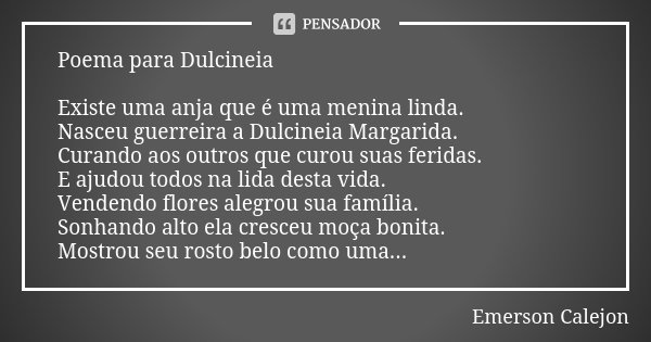 Poema para Dulcineia Existe uma anja que é uma menina linda. Nasceu guerreira a Dulcineia Margarida. Curando aos outros que curou suas feridas. E ajudou todos n... Frase de Emerson Calejon.