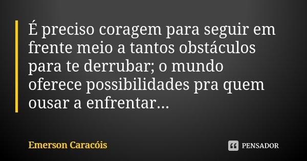 É preciso coragem para seguir em frente meio a tantos obstáculos para te derrubar; o mundo oferece possibilidades pra quem ousar a enfrentar...... Frase de Emerson Caracóis.