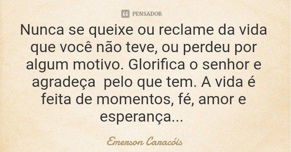 Nunca se queixe ou reclame da vida que você não teve, ou perdeu por algum motivo. Glorifica o senhor e agradeça pelo que tem. A vida é feita de momentos, fé, am... Frase de Emerson Caracóis.