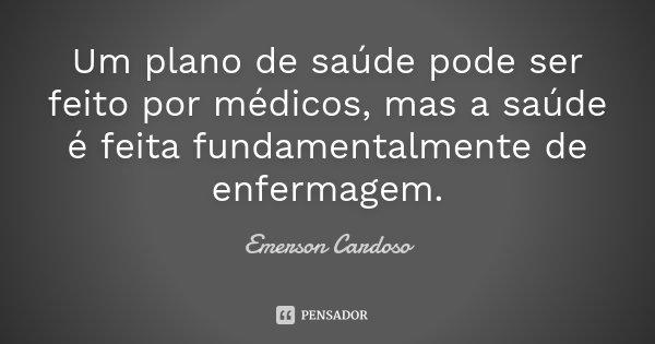 Um plano de saúde pode ser feito por médicos, mas a saúde é feita fundamentalmente de enfermagem.... Frase de Emerson Cardoso.