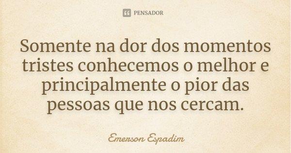 Somente na dor dos momentos tristes conhecemos o melhor e principalmente o pior das pessoas que nos cercam.... Frase de Emerson Espadim.