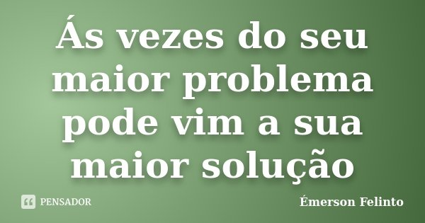 Ás vezes do seu maior problema pode vim a sua maior solução... Frase de Émerson Felinto.