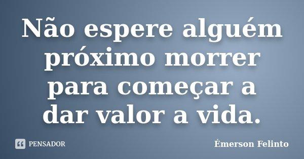 Não espere alguém próximo morrer para começar a dar valor a vida.... Frase de Émerson Felinto.
