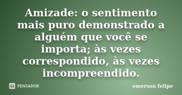 Amizade o sentimento mais puro demonstrado a alguém que você se importa,as vezes cor respondido as vezes incompreendido... Frase de Emerson Felipe.