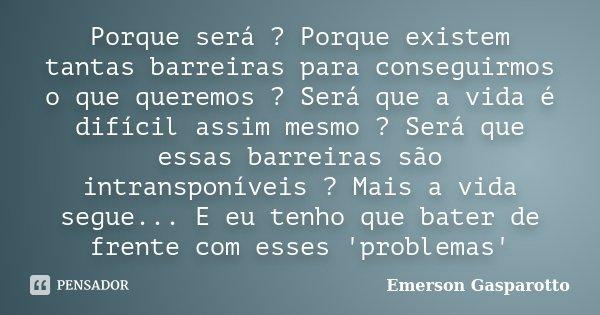 Porque será ? Porque existem tantas barreiras para conseguirmos o que queremos ? Será que a vida é difícil assim mesmo ? Será que essas barreiras são intranspon... Frase de Emerson Gasparotto.