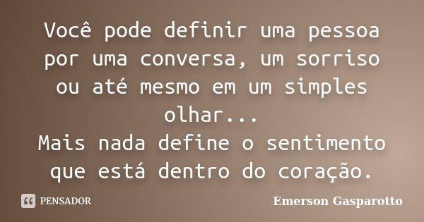 Você pode definir uma pessoa por uma conversa, um sorriso ou até mesmo em um simples olhar... Mais nada define o sentimento que está dentro do coração.... Frase de Emerson Gasparotto.