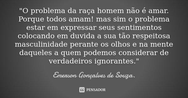 """""""O problema da raça homem não é amar. Porque todos amam! mas sim o problema estar em expressar seus sentimentos colocando em duvida a sua tão respeitosa ma... Frase de Emerson Gonçalves de Souza.."""
