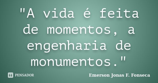 A Vida é Feita De Momentos A Emerson Jonas F Fonseca