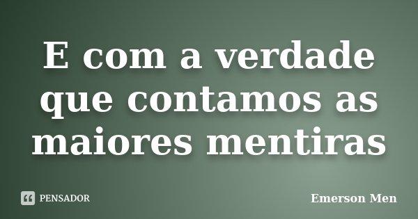 E com a verdade que contamos as maiores mentiras... Frase de Emerson Men.