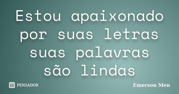 Estou apaixonado por suas letras suas palavras são lindas... Frase de Emerson Men.
