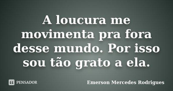 A loucura me movimenta pra fora desse mundo. Por isso sou tão grato a ela.... Frase de Emerson Mercedes Rodrigues.