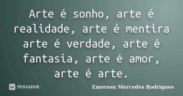 Arte é sonho, arte é realidade, arte é mentira arte é verdade, arte é fantasia, arte é amor, arte é arte.... Frase de Emerson Mercedes Rodrigues.