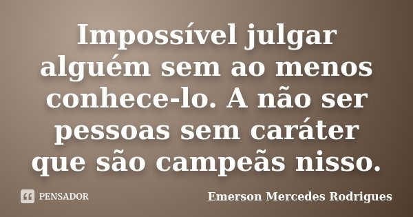Impossível julgar alguém sem ao menos conhece-lo. A não ser pessoas sem caráter que são campeãs nisso.... Frase de Emerson Mercedes Rodrigues.