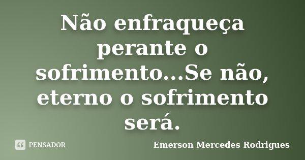 Não enfraqueça perante o sofrimento...Se não, eterno o sofrimento será.... Frase de Emerson Mercedes Rodrigues.