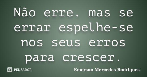 Não erre. mas se errar espelhe-se nos seus erros para crescer.... Frase de Emerson Mercedes Rodrigues.