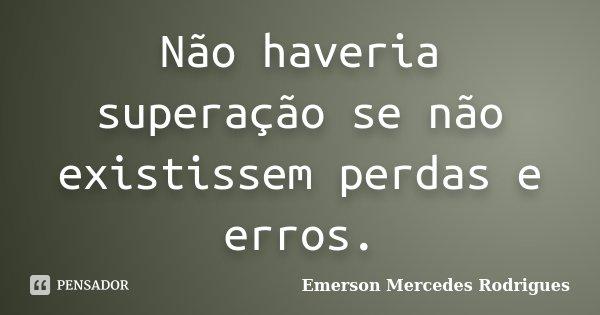 Não haveria superação, se não existisse perdas e erros.... Frase de Emerson Mercedes Rodrigues.
