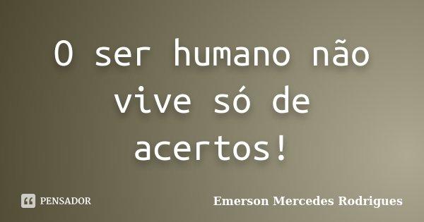 O ser humano não vive só de acertos!... Frase de Emerson Mercedes Rodrigues.