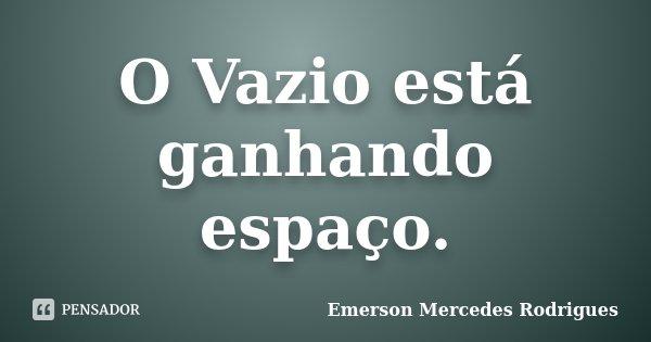 O Vazio está ganhando espaço.... Frase de Emerson Mercedes Rodrigues.