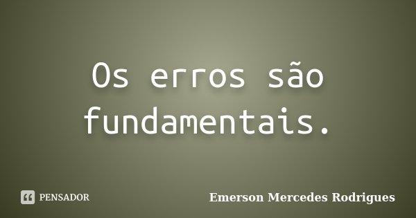 Os erros são fundamentais.... Frase de Emerson Mercedes Rodrigues.