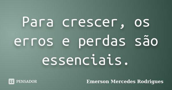 Para crescer, os erros e perdas são essenciais.... Frase de Emerson Mercedes Rodrigues.