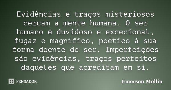 Evidências e traços misteriosos cercam a mente humana. O ser humano é duvidoso e excecional, fugaz e magnífico, poético à sua forma doente de ser. Imperfeições ... Frase de Emerson Mollin.