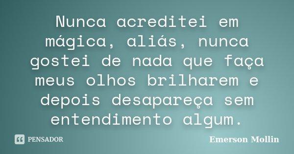 Nunca acreditei em mágica, aliás, nunca gostei de nada que faça meus olhos brilharem e depois desapareça sem entendimento algum.... Frase de Emerson Mollin.