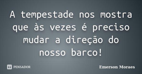 A tempestade nos mostra que às vezes é preciso mudar a direção do nosso barco!... Frase de Emerson Moraes.
