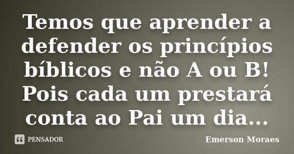 Temos que aprender a defender os princípios bíblicos e não A ou B! Pois cada um prestará conta ao Pai um dia...... Frase de Emerson Moraes.