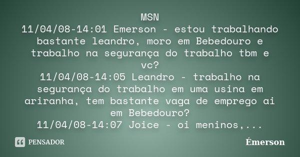MSN 11/04/08-14:01 Emerson - estou trabalhando bastante leandro, moro em Bebedouro e trabalho na segurança do trabalho tbm e vc? 11/04/08-14:05 Leandro - trabal... Frase de Emerson.
