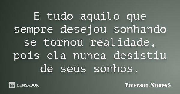 E tudo aquilo que sempre desejou sonhando se tornou realidade, pois ela nunca desistiu de seus sonhos.... Frase de Emerson NunesS.