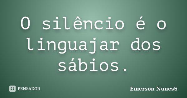 O silêncio é o linguajar dos sábios.... Frase de Emerson NunesS.