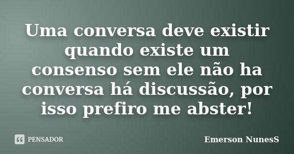 Uma conversa deve existir quando existe um consenso sem ele não ha conversa há discussão, por isso prefiro me abster!... Frase de Emerson NunesS.
