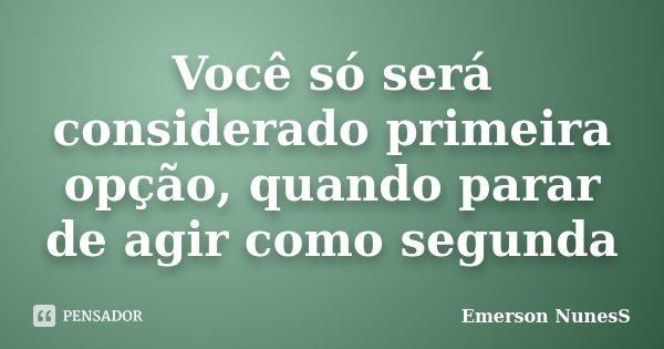 Você só será considerado primeira opção, quando parar de agir como segunda... Frase de Emerson NunesS.