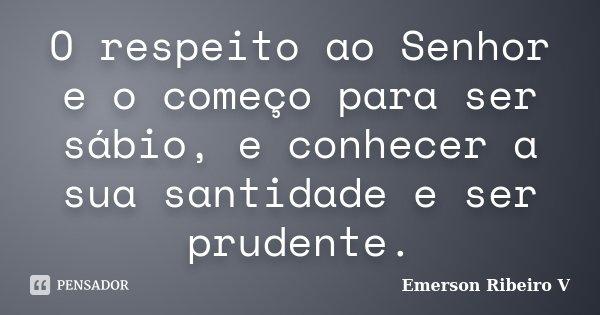 O respeito ao Senhor e o começo para ser sábio, e conhecer a sua santidade e ser prudente.... Frase de Emerson Ribeiro V.